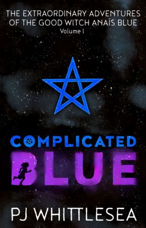 Complicated Blue: The Extraordinary Adventures of the Good Witch Anaïs Blue by PJWhittlesea