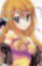 Naruto Tragic Love Stories by AnimeGirlWriter