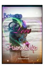 Between Love and Friendship (Completed) by ArianaElyse