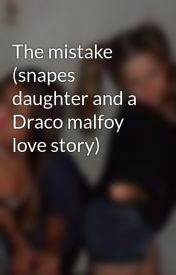 The mistake (snapes daughter and a Draco malfoy love story) by kfc6151999