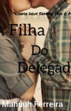 A Filha Do Delegado  by ManuuhFerreira