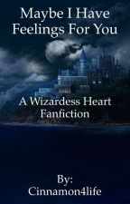 Maybe I Have Feelings For You [Wizardess Heart Fanfiction] by Cinnamon4life
