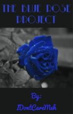 The Blue Rose Project by IDontCareMeh