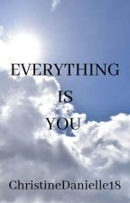 Everything is You  by ChristineDanielle18