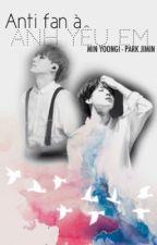 『YoonMin』Anti fan à~ Anh yêu em! by -ywooolnimein