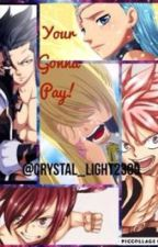 YOUR GONNA PAY!(a fairytail fanfic) by Kaneko-Crystal