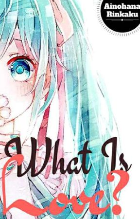 What Is Love? (A Miku X Len Fanfic) (UNDERGOING HIATUS WITH SLOW UPDATES) by AinohanaRinkaku