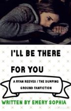 I'll Be There For You      {a Ryan Reeves / The Dumping Ground Fanfiction} by emerysophia