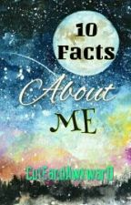 10 Facts About Me! by CutEandAwkwarD