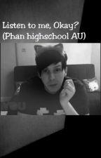 Listen To Me, Okay? (Phan highschool Au) by aaaaaaaaaaaag
