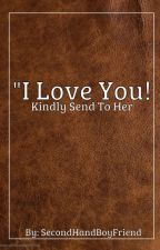 I Love You, Kindly Send To Her! [COMPLETED IN ENGLISH] by SecondHandBoyFriend