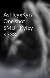 AshleyxKyra One shot SMUT Kyley <333 by jresimpful