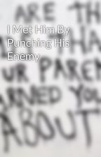 I Met Him By Punching His Enemy by XXuniquewriterXX