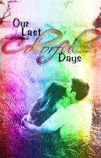 Our Last Colorful Days By: Tyra (COMPLETED) by ladypastrybug