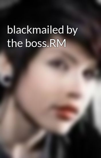 blackmailed by the boss.RM