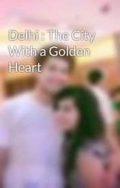 Delhi : The City With a Golden Heart by OjasviTrikha