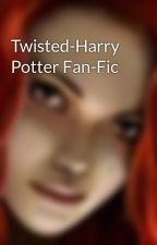Twisted-Harry Potter Fan-Fic by justanauthor1