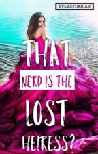 That Nerd is the lost Heiress? #wattys2017 by danielle07salvador