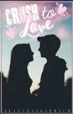 From Crush To Love !  by AkanshaAgarwal9