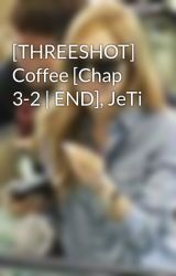 [THREESHOT] Coffee [Chap 3-2 | END]  JeTi by Vjcky_184