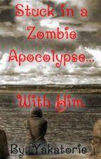 Stuck in a Zombie Apocalypse... With Him! by CyborgSlayer