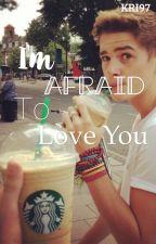 I'm Afraid To Love You by CriSmile1997