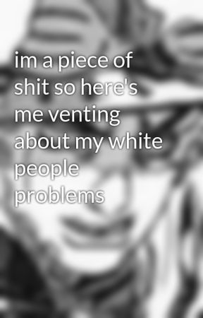 im a piece of shit so here's me venting about my white people problems by pasta-hoe