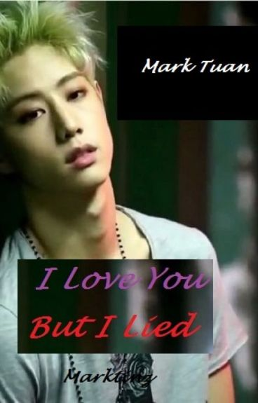 I Love You, But I Lied - Mark Tuan and Got7 Fanfic