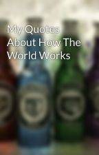 My Quotes About How The World Works by JezzaRuzza2