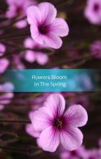 Flowers Bloom In The Spring by daddyslittleharlot