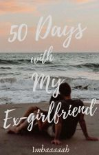 50 Days with My Ex-Girlfriend (COMPLETED) by Imbaaaaah