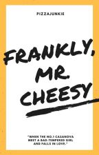 Frankly, Mr. Cheesy [COMING SOON] by pizzajunkie