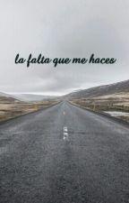 La Falta Que Me Haces by MariaRamirezCruz