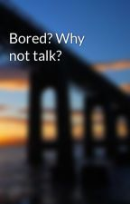 Bored? Why not talk? by I_Can_Help_You