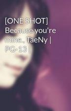 [ONE SHOT] Because you're mine., TaeNy   PG-13   by Heukjinjoo