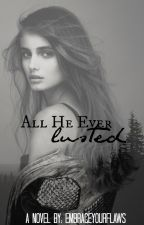 All He Ever Lusted (Completed) [BEING REWRITTEN] by embraceyourflaws