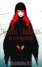 The Devil's Daughter: My Flesh And Blood by TheOneAndOnlyKittE