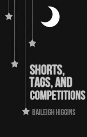 A Collection of Shorts, Tags, and Competitions by BaileighHiggins