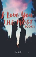 I Love You The Most (Book 1: Completed) by ishtel_