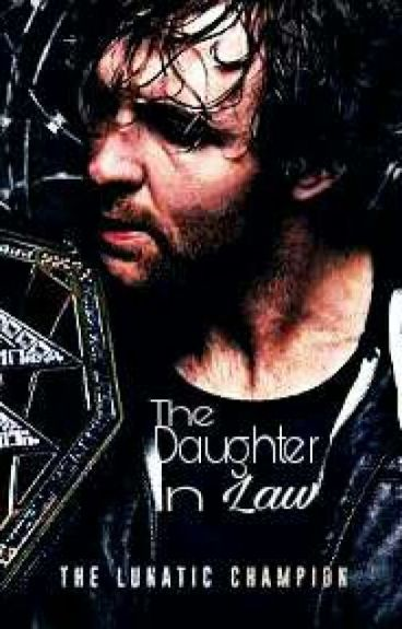 The Daughter In Law ( A Dean Ambrose Fanfiction/Romance)