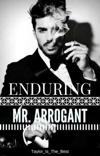 Enduring Mr. Arrogant