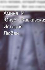 Амина  И Юнус♡-Кавказская История Любви by KamilaKami666
