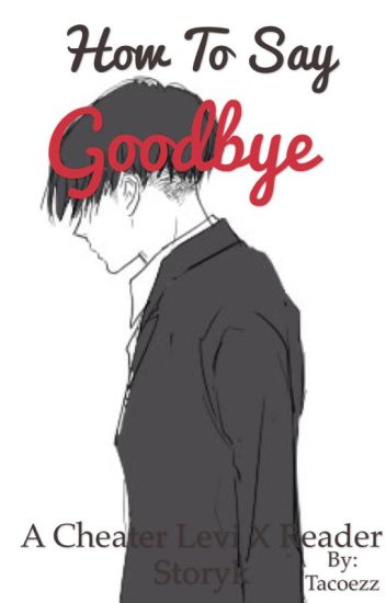 How To Say Goodbye (Cheater!Levi x Reader) - Little Six - Wattpad