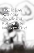 I Fell In Love With Your Skate board Not With You Mr. Skater Boy! by cry-grow-live-love