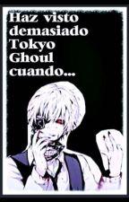 Haz visto demasiado Tokyo Ghoul cuando..... by RaspberryLove25