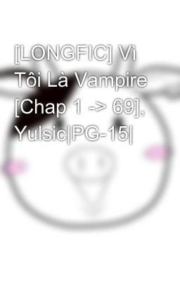 Đọc truyện [LONGFIC] Vì Tôi Là Vampire [Chap 1 -> 69], Yulsic|PG-15|