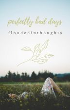 perfectly bad days by floodedinthoughts