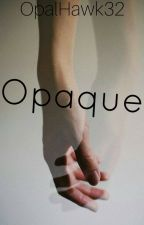 Opaque (Complete) by Amanada_The_Turtle