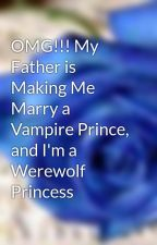 OMG!!! My Father is Making Me Marry a Vampire Prince, and I'm a Werewolf Princess by xXCherryxX