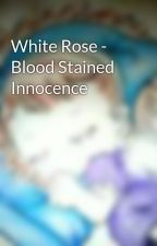 White Rose - Blood Stained Innocence by Akai-Cho